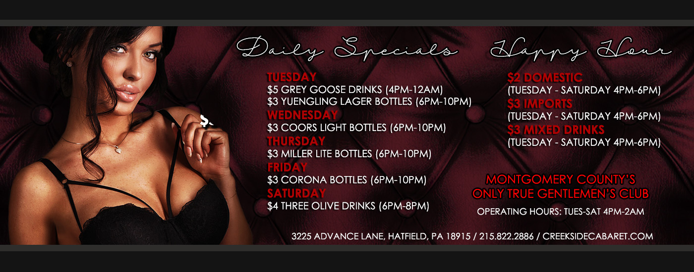Daily Specials at Creekside Cabaret. Tuesdays $5 Grey Goose and $3 Yuengling Bottles, Wednesdays $3 Coors Lite Bottles, Thursdays $3 Miller Lite Bottles, Fridays $3 Corona Bottles, Saturday $4 Three Olive Drinks, Happy Hour $2 Domestic, $3 Imports, $3 Mixed Drinks